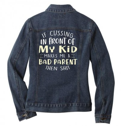 If Cussing In Front Of My Kid Makes Me A Bad Parent Tee Ladies Denim Jacket Designed By Hoainv
