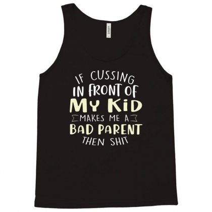 If Cussing In Front Of My Kid Makes Me A Bad Parent Tee Tank Top Designed By Hoainv