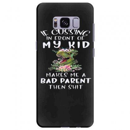If Cussing In Front Of My Kid Makes Me A Bad Parent Samsung Galaxy S8 Plus Case Designed By Hoainv
