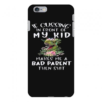 If Cussing In Front Of My Kid Makes Me A Bad Parent Iphone 6 Plus/6s Plus Case Designed By Hoainv