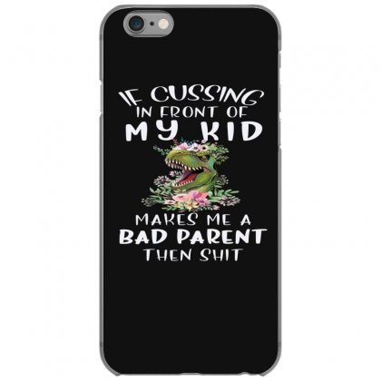 If Cussing In Front Of My Kid Makes Me A Bad Parent Iphone 6/6s Case Designed By Hoainv