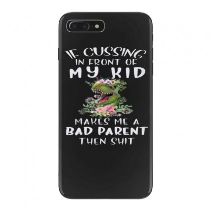 If Cussing In Front Of My Kid Makes Me A Bad Parent Iphone 7 Plus Case Designed By Hoainv