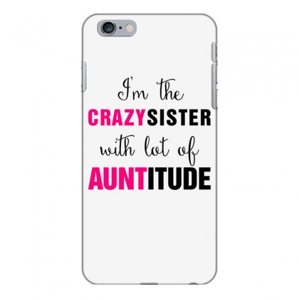 I'm The Crazy Sister With Lot Of Auntitude Iphone 6 Plus/6s Plus Case Designed By Hoainv