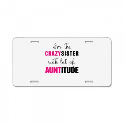 I'm The Crazy Sister With Lot Of Auntitude License Plate Designed By Hoainv