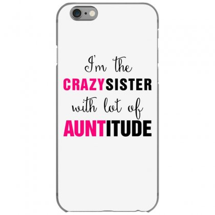 I'm The Crazy Sister With Lot Of Auntitude Iphone 6/6s Case Designed By Hoainv