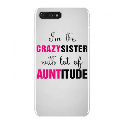 I'm The Crazy Sister With Lot Of Auntitude Iphone 7 Plus Case Designed By Hoainv