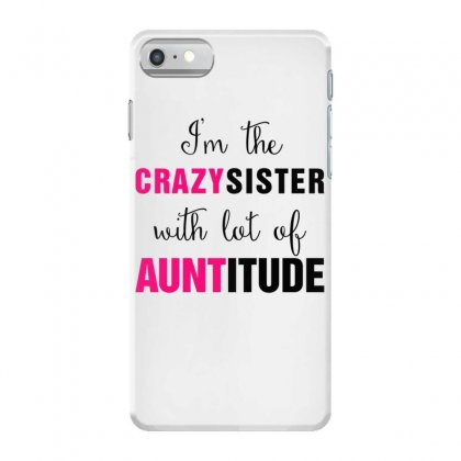 I'm The Crazy Sister With Lot Of Auntitude Iphone 7 Case Designed By Hoainv