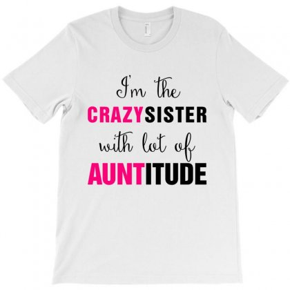 I'm The Crazy Sister With Lot Of Auntitude T-shirt Designed By Hoainv