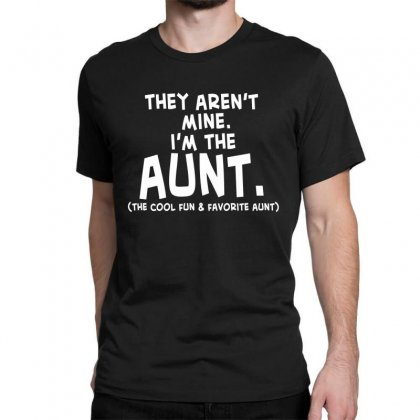They Aren't Mine. I'm The Aunt   Coll Fun & Favorite Aunt Classic T-shirt Designed By Hoainv
