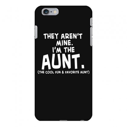 They Aren't Mine. I'm The Aunt   Coll Fun & Favorite Aunt Iphone 6 Plus/6s Plus Case Designed By Hoainv