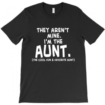 They Aren't Mine. I'm The Aunt   Coll Fun & Favorite Aunt T-shirt Designed By Hoainv