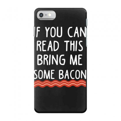 If You Can Read This Bring Me Some Bacon Iphone 7 Case Designed By Hoainv