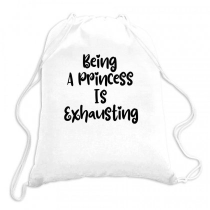 Being A Princess Is Exhausting Drawstring Bags Designed By Thebestisback