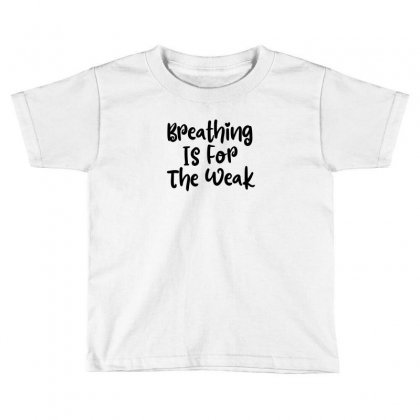 Breathing Is For The Weak Toddler T-shirt Designed By Thebestisback