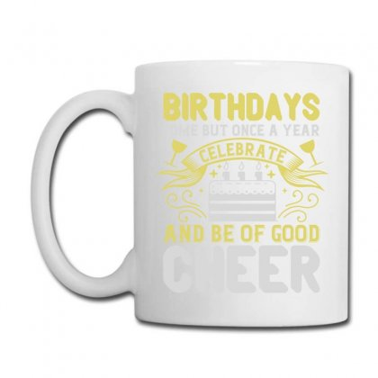 Birthdays Come But Once A Year, Celebrate And Be Of Good Cheer Shirt Coffee Mug
