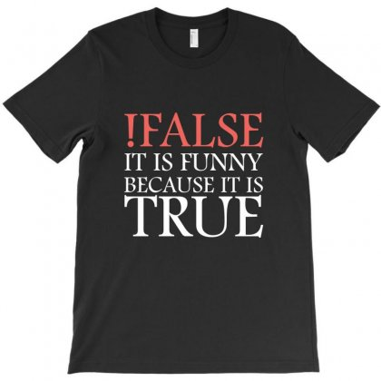 !false It Is Funny Because It Is True T-shirt Designed By Jetstar99