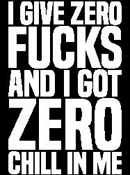 I GIVE ZERO FUCKS AND I GOT ZERO CHILL IN ME | Artistshot