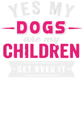 yes dogs are my children. get over it | Artistshot
