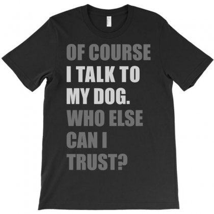 Of Course I Talk To My Dog T-shirt Designed By S4poolart