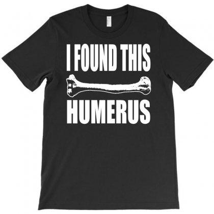 I Found This Humerus T-shirt Designed By S4poolart