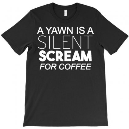 A Yawn Is A Silent Scream For Coffee T-shirt Designed By Ismanurmal4
