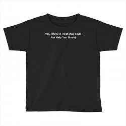 yes, i have a truck (no, i will not help you move) Toddler T-shirt | Artistshot
