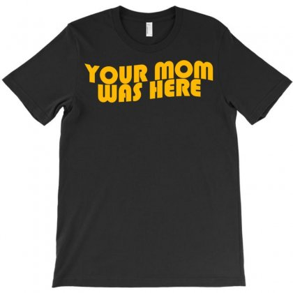 Your Mom Was Here T-shirt Designed By Meid4_art