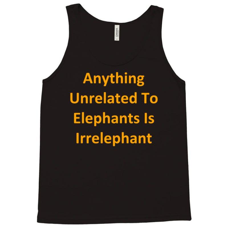 ec6582f2a Custom Anything Unrelated To Elephants Is Irrelephant Tank Top By Kosimasgor  - Artistshot