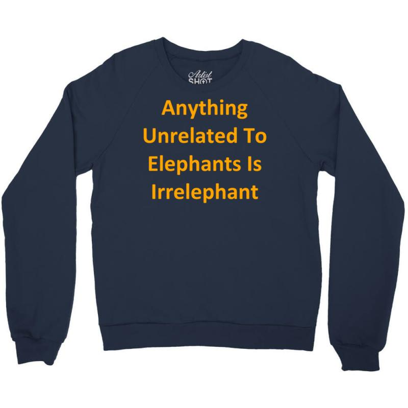 dc8fb8a9f Custom Anything Unrelated To Elephants Is Irrelephant Crewneck Sweatshirt  By Kosimasgor - Artistshot