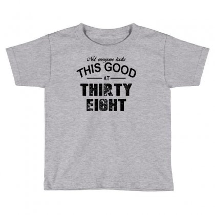 Not Everyone Looks This Good At Thirty Eight Toddler T-shirt Designed By Killakam