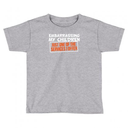 Embarrassing My Children, Just One Of The Services I Offer Toddler T-shirt Designed By Tonyhaddearts