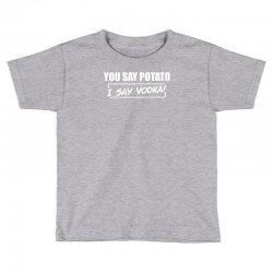 you say potato, i say vodka Toddler T-shirt | Artistshot