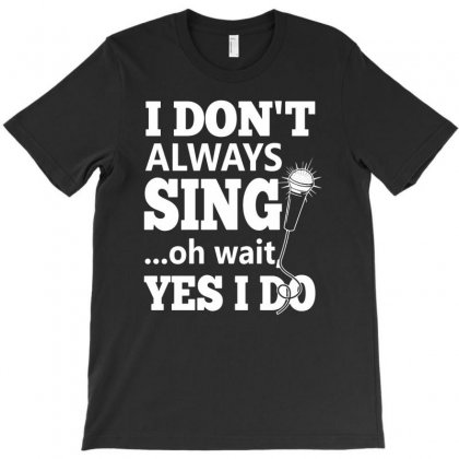 I Don't Always Sing Oh Wait Yes I Do Funny T-shirt Designed By Mdk Art