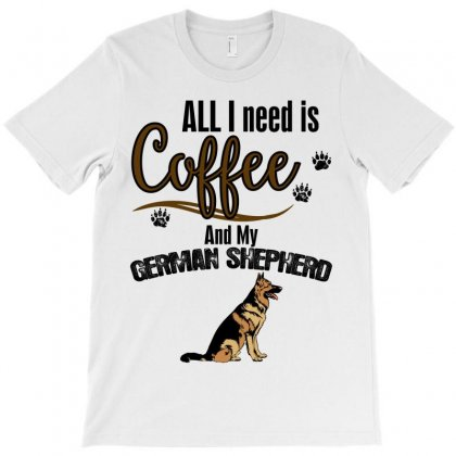 All I Need Is Coffee And My German Shepherd T-shirt