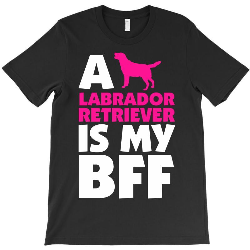 A Labrador Retriever Is My Bff T-shirt | Artistshot