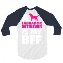 A Labrador Retriever Is My BFF 3/4 Sleeve Shirt | Artistshot