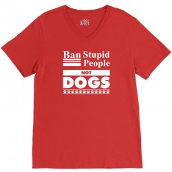 Ban Stupid People, Not Dogs V-Neck Tee   Artistshot
