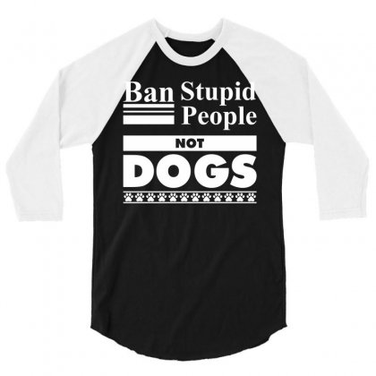 Ban Stupid People, Not Dogs 3/4 Sleeve Shirt Designed By Tshiart