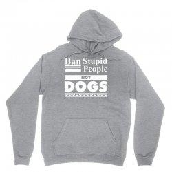Ban Stupid People, Not Dogs Unisex Hoodie   Artistshot