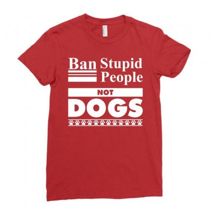Ban Stupid People, Not Dogs Ladies Fitted T-shirt Designed By Tshiart