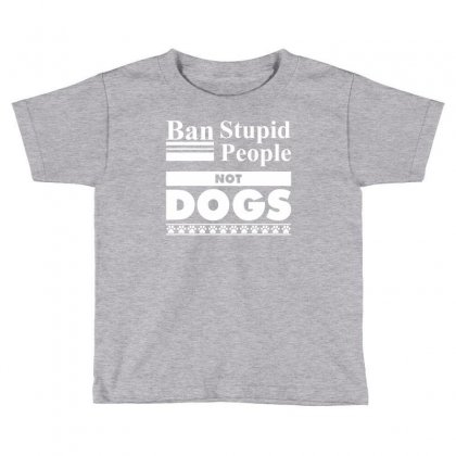 Ban Stupid People, Not Dogs Toddler T-shirt Designed By Tshiart
