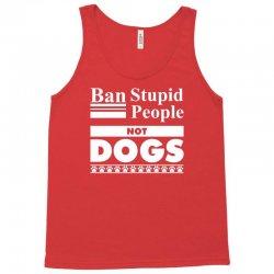 Ban Stupid People, Not Dogs Tank Top   Artistshot