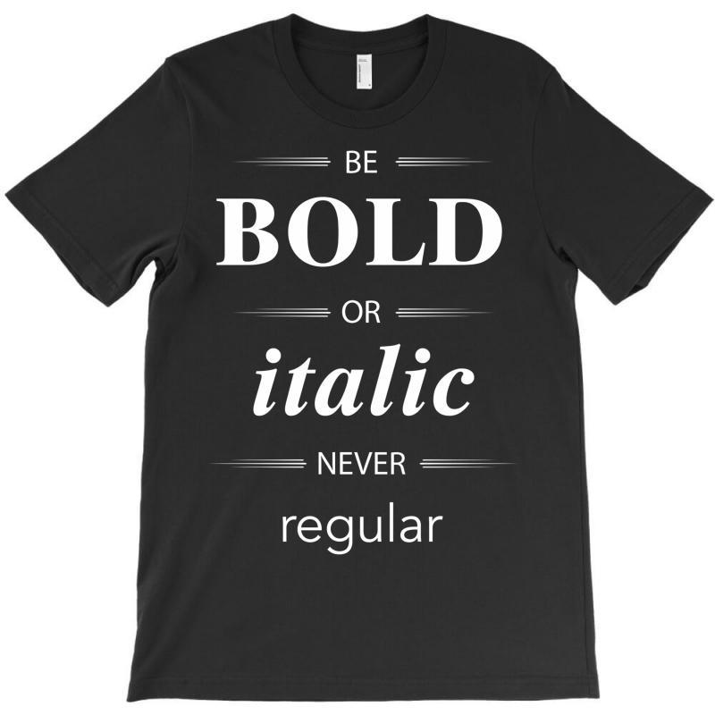Be Bold Or Italic Never Regular T-shirt   Artistshot