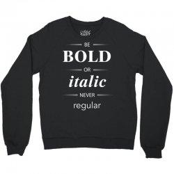 Be Bold Or Italic Never Regular Crewneck Sweatshirt   Artistshot