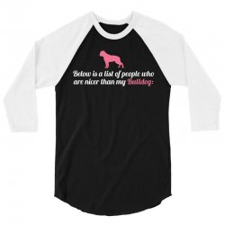 Below Is List Of People Who Are Nicer Than My Bulldog 3/4 Sleeve Shirt   Artistshot