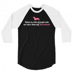 Below Is List Of People Who Are Nicer Than My Dachshund 3/4 Sleeve Shirt | Artistshot