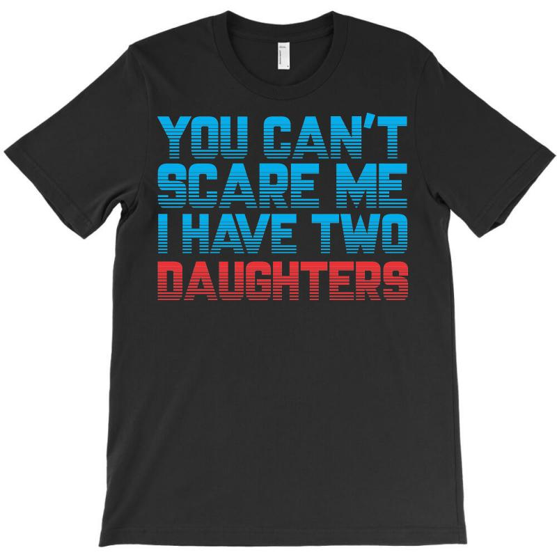 7b2fcb228b You Can't Scare Me I Have Two Daughters T-shirt. By Artistshot