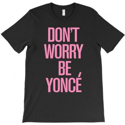 Don't Worry Be Yonce T-shirt Designed By Eugene