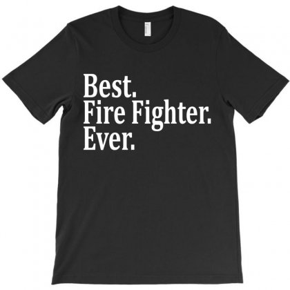 Best Fire Fighter Ever T-shirt Designed By Tshiart