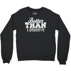 Better Than I Deserve Crewneck Sweatshirt | Artistshot